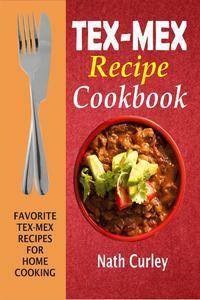 Tex-Mex Recipe Cookbook: Favorite Tex-Mex Recipes For Home Cooking