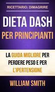 Dieta Dash per principianti La guida migliore per perdere peso e per l'ipertensione (Ricettario: Dimagrire)