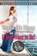 You Can Be Happy If You Want to Be: Feeling Good, Self Esteem, Positive Thinking, How to Be Happy, Mental Health