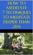 How to Meditate: 7 Techniques to Meditate Deeper Than Zen