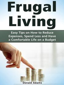 Frugal Living: Easy Tips on How to Reduce Expenses, Spend Less and Have a Comfortable Life on a Budget