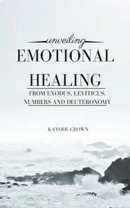 Unveiling Emotional Healing From Exodus, Leviticus, Numbers and Deuteronomy