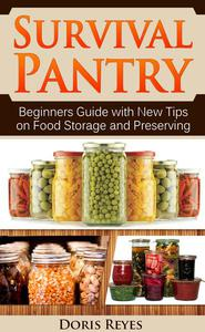 Survival Pantry: Beginners Guide with New Tips on Food Storage and Preserving