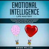 Emotional Intelligence Life Mastery: Practical self development guide for success in business and your personal life. Improve your Social Skills, NLP, EQ, Relationship Building, CBT & Self Discipline.
