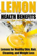 Lemon Health Benefits: Lemons for Healthy Skin, Hair, Cleaning, and Weight Loss
