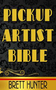 Pickup Artist Bible: Learn how to meet and bed women, expert-level dating tips, relationship insights, sex secrets, and become the ultimate Alpha male