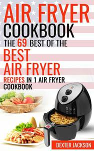 Air Fryer Cookbook: The 69 Best of the Best Air Fryer Recipes in 1 Cookbook