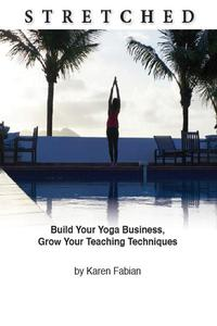 Stretched: Build Your Yoga Business, Grow Your Teaching Techniques
