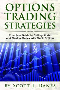 Options Trading Strategies: Complete Guide to Getting Started and Making Money with Stock Options