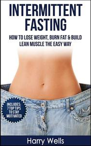 Intermittent Fasting: How To Lose Weight, Burn Fat & Build Lean Muscle The Easy Way