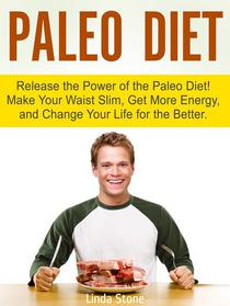 Paleo Diet: Release the Power of the Paleo Diet! Make Your Waist Slim, Get More Energy, and Change Your Life for the Better.