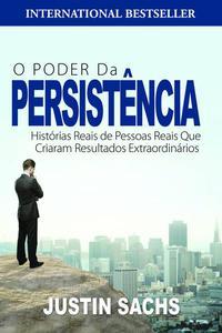O Poder Da Persistência:  Histórias Reais De Pessoas Reais Que Criaram Resultados Extraordinários