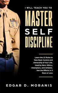 I Will Teach You to Master Self-Discipline: Learn the 12 Rules to Take Back Control and Ownership of Your Life. Used by Navy SEALs, Champions, and Athletes. See the Effects in 3 Days or Less