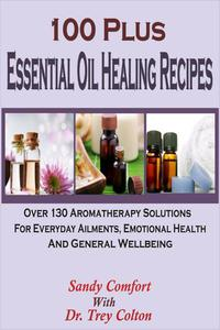 100 Plus Essential Oil Healing Recipes: Over 130 Aromatherapy Solutions For Everyday Ailments, Emotional Health And General Well Being