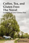 Coffee, Tea, and Gluten Free: The Novel