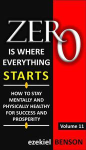 Zero is Where Everything Starts: How to stay Mentally and Physically Healthy for Success and Prosperity
