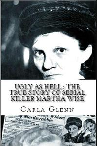 Ugly as Hell : The True Story of Serial Killer Martha Wise
