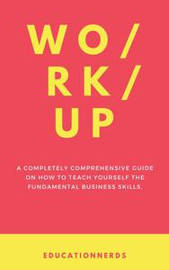 Work-up, a completely comprehensive guide on how to teach yourself the fundamental business skills
