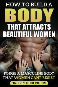 How to Build a Body That Attracts Beautiful Women: Forge a Masculine Body That Women Can't Resist