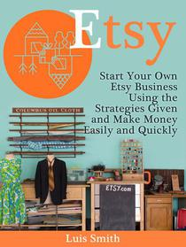 Etsy: Start Your Own Etsy Business Using the Strategies Given and Make Money Easily and Quickly