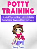 Potty Training: Useful Tips on How to Easily Potty Train Little Boys and Girls in 3 days