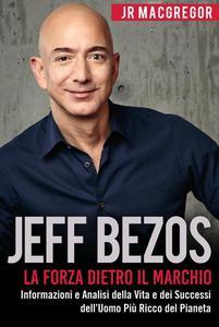 Jeff Bezos: La Forza Dietro il Marchio - Informazioni e Analisi della Vita e dei Successi dell'Uomo Più Ricco del Pianeta