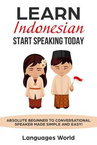 Learn Indonesian: Start Speaking Today. Absolute Beginner to Conversational Speaker Made Simple and Easy!