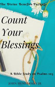 Count Your Blessings: The Divine Benefits Package. A Bible Study on Psalms 103