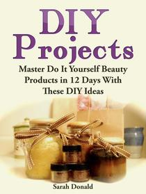 DIY Projects: Master Do It Yourself Beauty Products in 12 Days With These DIY Ideas