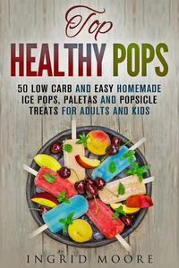 Top Healthy Pops: 50 Low Carb and Easy Homemade Ice Pops, Paletas and Popsicle Treats for Adults and Kids