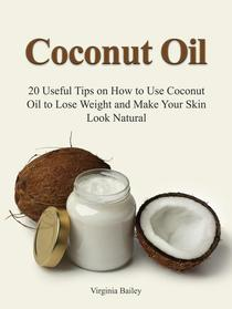 Coconut Oil: 20 Useful Tips on How to Use Coconut Oil to Lose Weight and Make Your Skin Look Natural