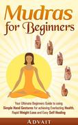 Mudras for Beginners: Your Ultimate Beginners Guide to using Simple Hand Gestures for Everlasting Health, Rapid Weight Loss and Easy Self Healing