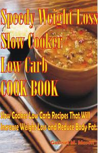 Speedy Weight Loss Slow Cooker Low-Carb Cook Book- Slow Cooker Low-Carb Recipes That Will Increase Weight Loss and Reduce Body Fat
