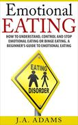 Emotional Eating; How to Understand, Control and Stop Emotional Eating or Binge Eating. A Beginner's Guide to Emotional Eating