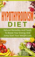 Hypothyroidism Diet: Natural Remedies And Foods To Boost Your Energy And Jump Start Your Weight Los