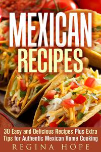 Mexican Recipes: 30 Easy and Delicious Recipes Plus Extra Tips for Authentic Mexican Home Cooking