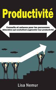 Productivité: Conseils et astuces pour les personnes débordées qui souhaitent augmenter leur productivité