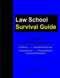 Law School Survival Guide (Volume II of II): Outlines and Case Summaries for Evidence, Constitutional Law, Criminal Law, Constitutional Criminal Procedure