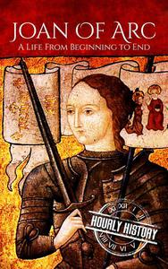 Joan of Arc: A Life From Beginning to End