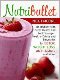 Nutribullet: Be Radiant with Great Health and Look Younger: Healthy Drinks and Smoothies for Detox, Weight Loss, Anti-aging, and More!Nutribullet: Be Radiant with Great Health and Look Younger: Healt
