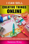 I Can Sell Creative Things Online: The Ultimate Beginner's Guide to Selling Things on Etsy