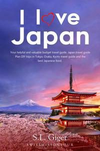 I Love Japan: Your Helpful and Valuable Budget Travel Guide. Japan Travel Guide. Plan DIY Trips in Tokyo, Osaka, Kyoto Travel Guide and the Best Japanese Food.