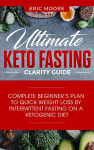 Ultimate Keto Fasting Clarity Guide: Complete Beginner's Plan to Quick Weight Loss by Intermittent Fasting on a Ketogenic Diet