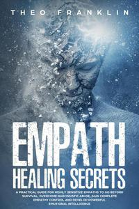 Empath Healing Secrets: A Practical Guide For Highly Sensitive Empaths To Go Beyond Survival, Overcome Narcissistic Abuse, Gain Complete Empathy Control and Develop Powerful Emotional Intelligence