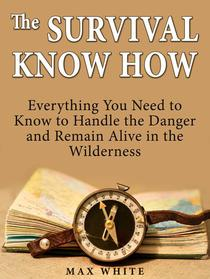 The Survival Know How: Everything You Need to Know to Handle the Danger and Remain Alive in the Wilderness