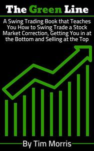 The Green Line: A Swing Trading Book that Teaches You How to Swing Trade Stock Market Corrections - Getting You in at the Bottom and Selling at the Top