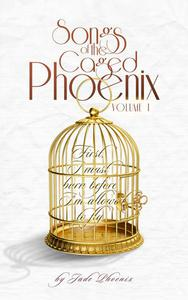 Songs of the Caged Phoenix (Volume I)