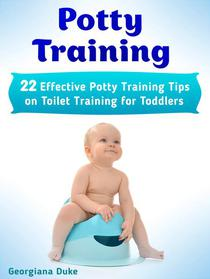 Potty Training Tips: 12 Easy Potty Training Tips On How To Potty Train Your Toddler And Succeed Potty Training in 3 Days