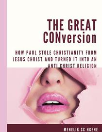 The Great Conversion: How Paul Stole Christianity From Jesus Christ And Turned It Into An Anti Christ Religion