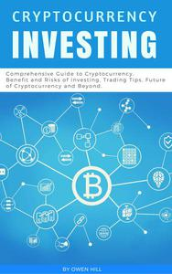 Cryptocurrency Investing: Comprehensive Guide to Cryptocurrency. Benefit and Risks of Investing, Trading Tips, Future of Cryptocurrency and Beyond